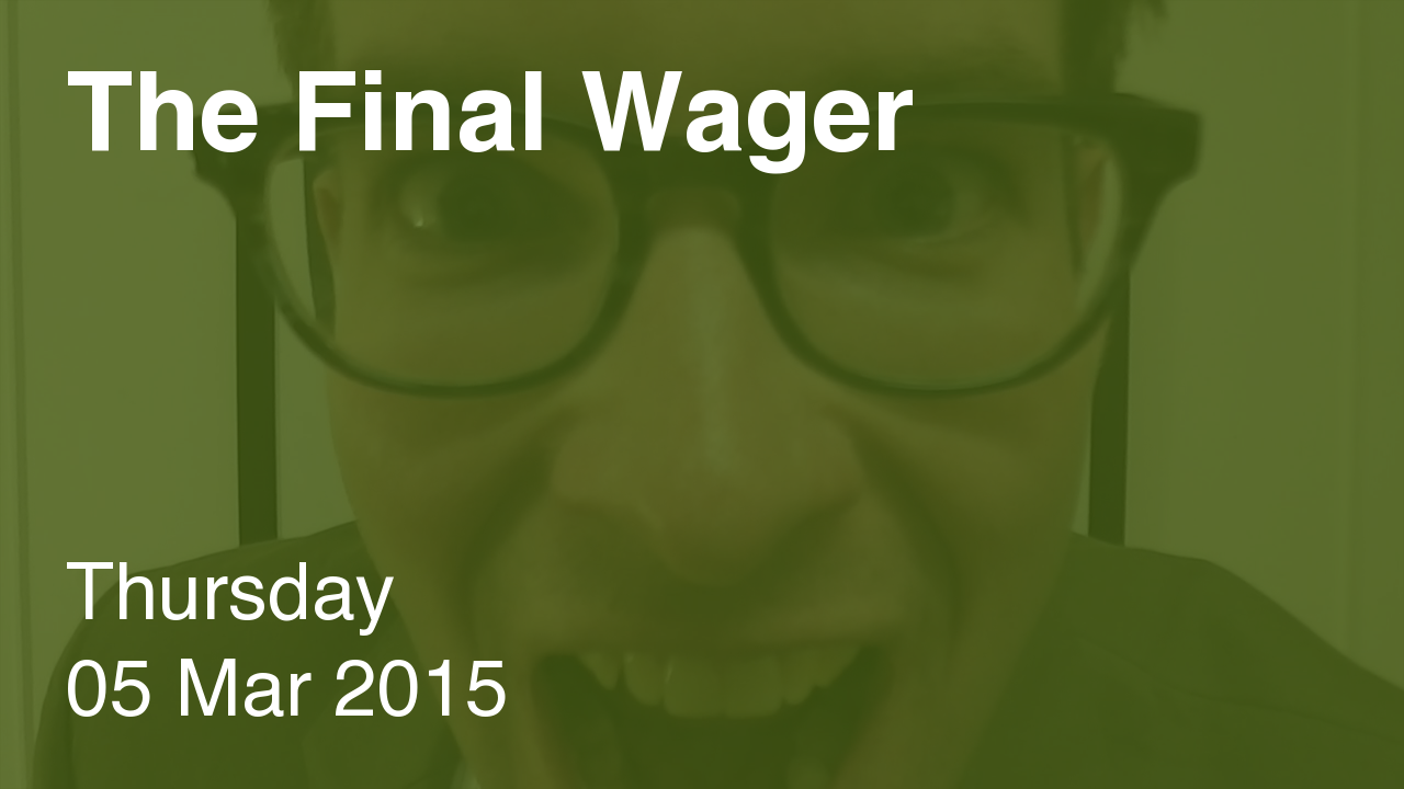 The Final Wager – March 5, 2015